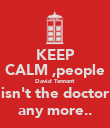 KEEP CALM ,people David Tennant isn't the doctor any more.. - Personalised Poster large