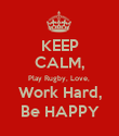KEEP CALM, Play Rugby, Love,  Work Hard, Be HAPPY - Personalised Poster large