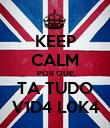 KEEP CALM POR QUE TA TUDO V1D4 L0K4 - Personalised Poster large