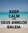 KEEP CALM POR SEUS AMIGOS BALEIA - Personalised Poster large
