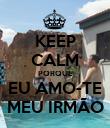KEEP CALM PORQUE EU AMO-TE MEU IRMÃO - Personalised Poster large