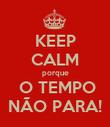 KEEP CALM porque  O TEMPO NÃO PARA! - Personalised Poster large