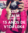 KEEP CALM PORQUE SÃO 15 ANOS DE V1D4 L0K4 - Personalised Poster large