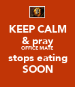 KEEP CALM & pray OFFICE MATE stops eating SOON - Personalised Poster large