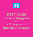 KEEP CALM Presale Shoppers ONLY 28 days until Munchkin Market  - Personalised Poster large
