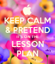 KEEP CALM & PRETEND IT'S ON THE LESSON PLAN - Personalised Poster large