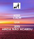 KEEP CALM QUE 2015 AINDA NÃO ACABOU - Personalised Poster large