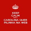KEEP CALM QUE A  CAROLINA QUER PILINHA NA WEB - Personalised Large Wall Decal