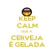 KEEP CALM QUE A  CERVEJA É GELADA - Personalised Poster large