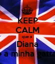 KEEP CALM que a  Diana é a minha gatta  - Personalised Poster large