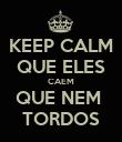 KEEP CALM QUE ELES CAEM QUE NEM  TORDOS - Personalised Poster large