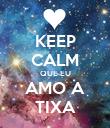 KEEP CALM QUE EU AMO A TIXA - Personalised Poster large