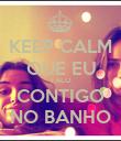 KEEP CALM QUE EU FALO CONTIGO NO BANHO - Personalised Poster large