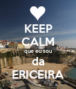 KEEP CALM que eu sou da ERICEIRA - Personalised Poster large