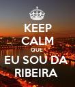 KEEP CALM QUE  EU SOU DA  RIBEIRA  - Personalised Poster large