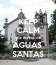 KEEP CALM que eu sou de ÁGUAS  SANTAS - Personalised Poster large