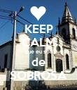 KEEP CALM que eu sou de SOBROSA - Personalised Poster small