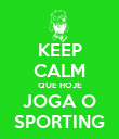 KEEP CALM QUE HOJE JOGA O SPORTING - Personalised Poster large