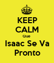 KEEP CALM Que  Isaac Se Va Pronto - Personalised Poster large