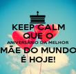 KEEP CALM QUE O ANIVERSÁRIO DA MELHOR  MÃE DO MUNDO É HOJE! - Personalised Poster large
