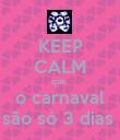 KEEP CALM que  o carnaval são só 3 dias  - Personalised Poster large