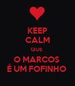 KEEP CALM QUE  O MARCOS  É UM FOFINHO  - Personalised Poster large