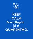 KEEP CALM Que o Negrão  já é QUARENTÃO. - Personalised Poster large
