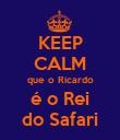 KEEP CALM que o Ricardo é o Rei do Safari - Personalised Poster large