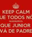 KEEP CALM QUE TODOS NÓS QUEREMOS  QUE JUNIOR  VÁ DE PADRE - Personalised Poster large