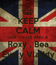 KEEP CALM QUE YO LES AMO A Roxy , Bea Eve y Vladdy - Personalised Poster large