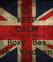 KEEP CALM QUE YO LES AMO A Roxy , Bea Eve y Vladianny - Personalised Poster large