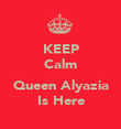 KEEP Calm  Queen Alyazia Is Here - Personalised Poster large