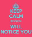 KEEP CALM @ranzkyle WILL NOTICE YOU - Personalised Poster large