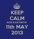 KEEP CALM ROB & KATHRYN  11th MAY 2013 - Personalised Poster large