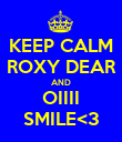 KEEP CALM ROXY DEAR AND OIIII SMILE<3 - Personalised Poster large