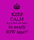 KEEP CALM Royal Borough Babes its nearly IOW time!! - Personalised Poster large