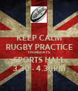 KEEP CALM RUGBY PRACTICE THURSDAY'S SPORTS HALL 3.30 - 4.30PM - Personalised Poster large