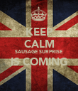 KEEP CALM SAUSAGE SURPRISE IS COMING  - Personalised Poster large