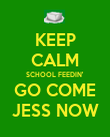 KEEP CALM SCHOOL FEEDIN' GO COME JESS NOW - Personalised Poster large