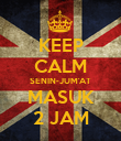 KEEP CALM SENIN-JUM'AT MASUK 2 JAM - Personalised Poster large