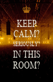 KEEP CALM? SERIOUSLY? IN THIS ROOM? - Personalised Poster large