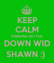 KEEP CALM SHADAE SETTLE DOWN WID SHAWN :)  - Personalised Poster large