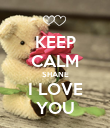 KEEP CALM SHANE I LOVE YOU - Personalised Poster small