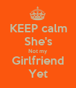 KEEP calm She's Not my Girlfriend Yet - Personalised Poster large