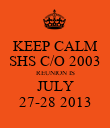 KEEP CALM SHS C/O 2003 REUNION IS JULY 27-28 2013 - Personalised Poster large