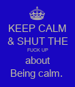 KEEP CALM & SHUT THE FUCK UP about Being calm.  - Personalised Poster large