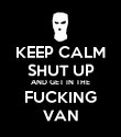 KEEP CALM SHUT UP AND GET IN THE FUCKING VAN - Personalised Poster large