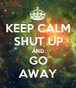 KEEP CALM SHUT UP AND GO AWAY - Personalised Poster large
