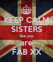 KEEP CALM SISTERS like you are FAB XX - Personalised Poster large