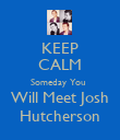 KEEP CALM Someday You  Will Meet Josh Hutcherson - Personalised Poster large
